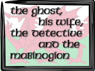 The Ghost, His Wife, the Detective and the Mabinogion